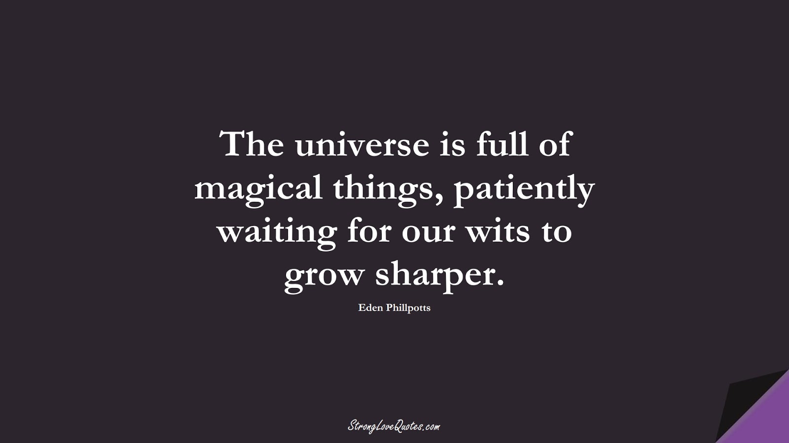 The universe is full of magical things, patiently waiting for our wits to grow sharper. (Eden Phillpotts);  #KnowledgeQuotes