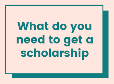 What do you need to get a scholarship