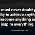 You must never doubt your ability to achieve anything, overcome anything and inspire everything.