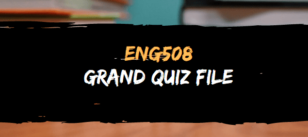 ENG508 GRAND QUIZ FILE