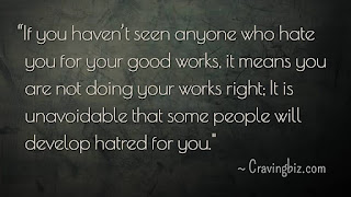 """If you haven't seen anyone who hate you for your good works, it means you are not doing your works right; It is unavoidable that some people will develop hatred for you"""