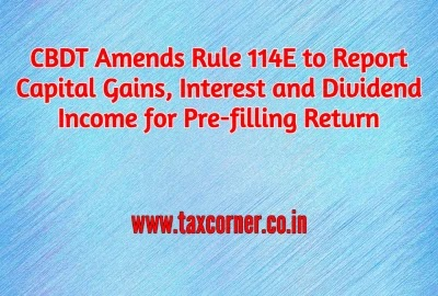 CBDT Amends Rule 114E to Report Capital Gains, Interest and Dividend Income for Pre-filling Return