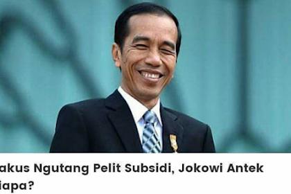 Rakus Ngutang Pelit Subsidi, Jokowi Antek Siapa?