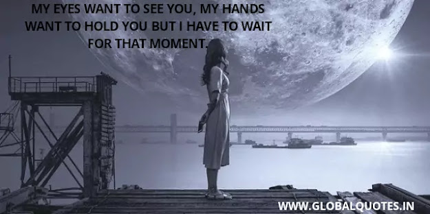 My eyes want to see you, my hands want to hold you but I have to wait for that moment.