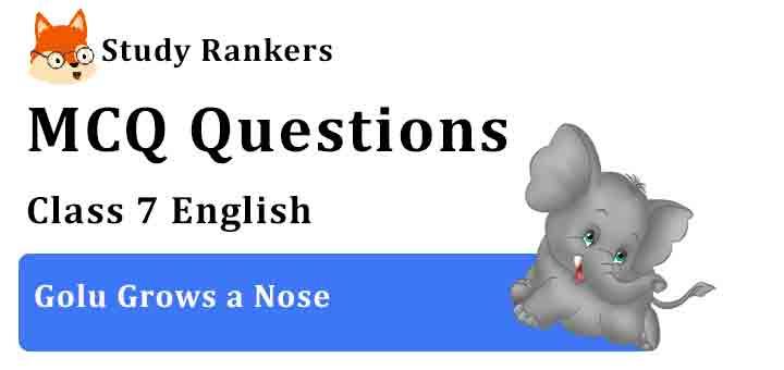 MCQ Questions for Class 7 English Chapter 5 Golu Grows a Nose An Alien Hand