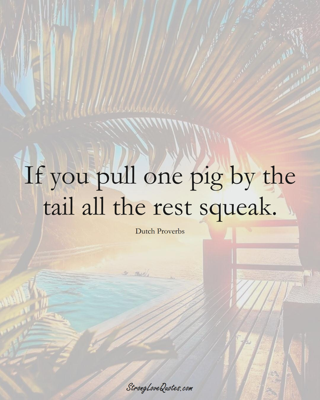 If you pull one pig by the tail all the rest squeak. (Dutch Sayings);  #EuropeanSayings