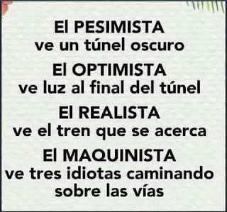 El pesimista, ve un túnel oscuro, el optimista, ve luz al final del túnel, el realista, ve el tren que se acerca, el maquinista, ve a tres idiotas caminando sobre las vías