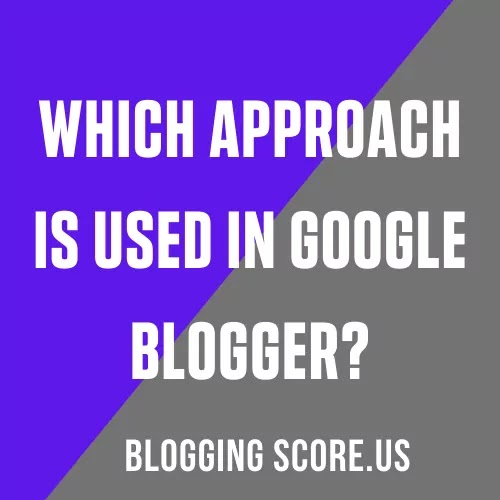 Which Approach Is Used In Google Blogger?
