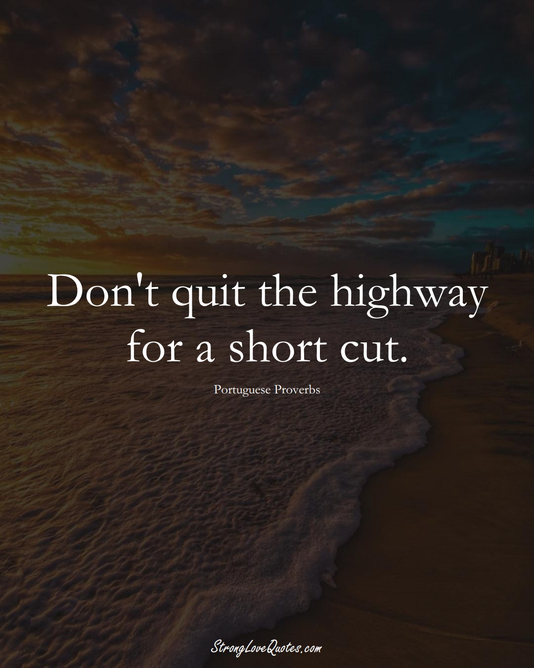 Don't quit the highway for a short cut. (Portuguese Sayings);  #EuropeanSayings