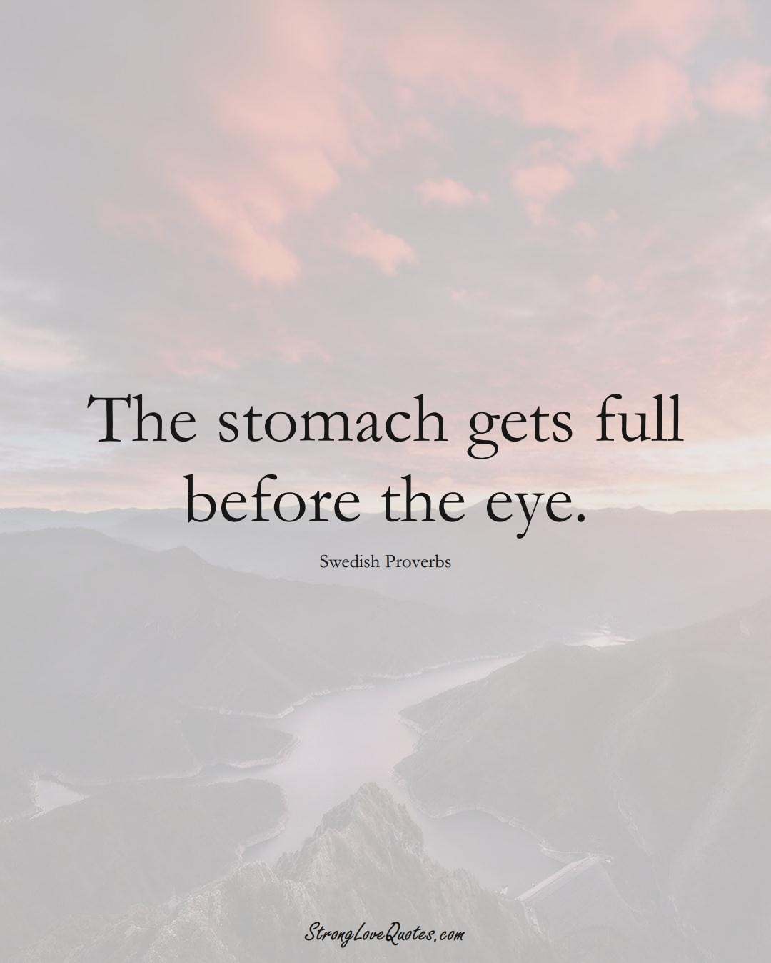 The stomach gets full before the eye. (Swedish Sayings);  #EuropeanSayings