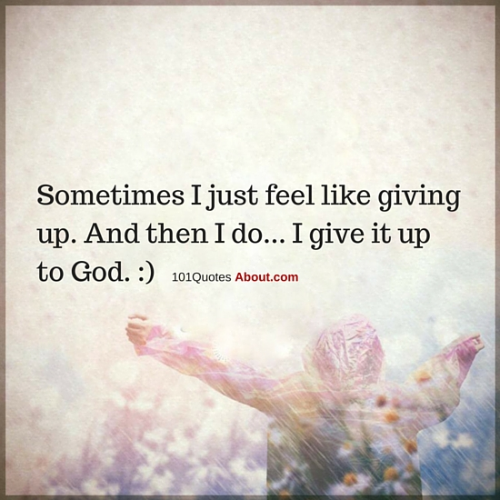 Sometimes I Just Feel Like Giving Up And Then I Do I Give It Up To