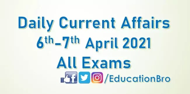 Daily Current Affairs 6th-7th April 2021 For All Government Examinations