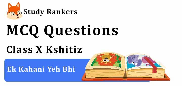 MCQ Questions for Class 10 Hindi: Ch 14 एक कहानी यह भी क्षितिज
