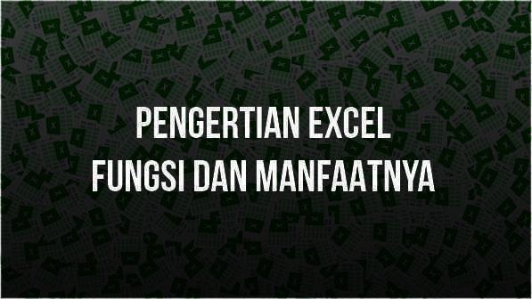 Pengertian Excel, Fungsi, dan Manfaatnya