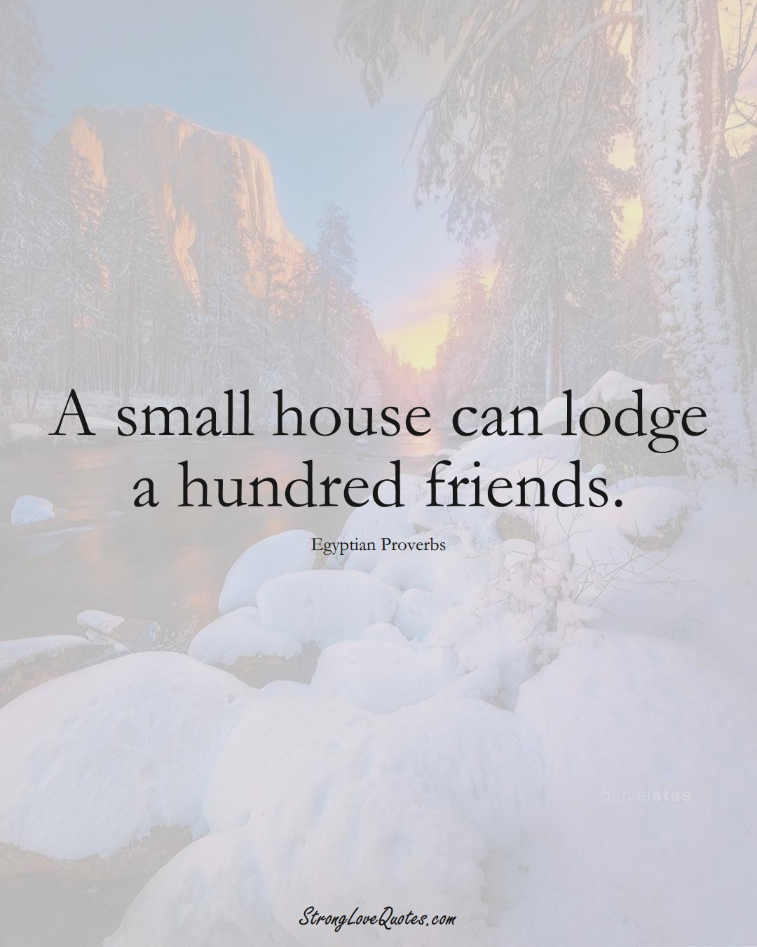 A small house can lodge a hundred friends. (Egyptian Sayings);  #MiddleEasternSayings