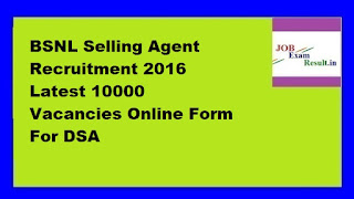 BSNL Selling Agent Recruitment 2016 Latest 10000 Vacancies Online Form For DSA