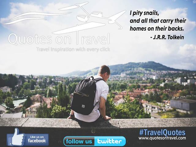 I pity snails and all that carry their homes on their backs - Quotes On Travel