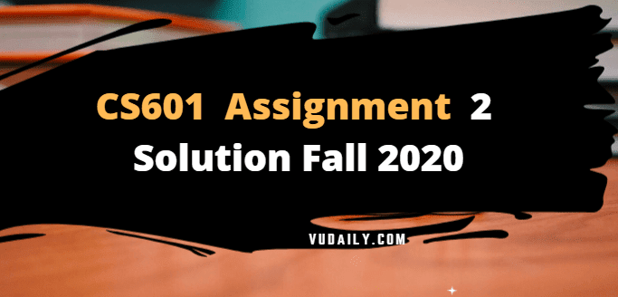 CS601 Assignment No 2 Solution Fall 2020