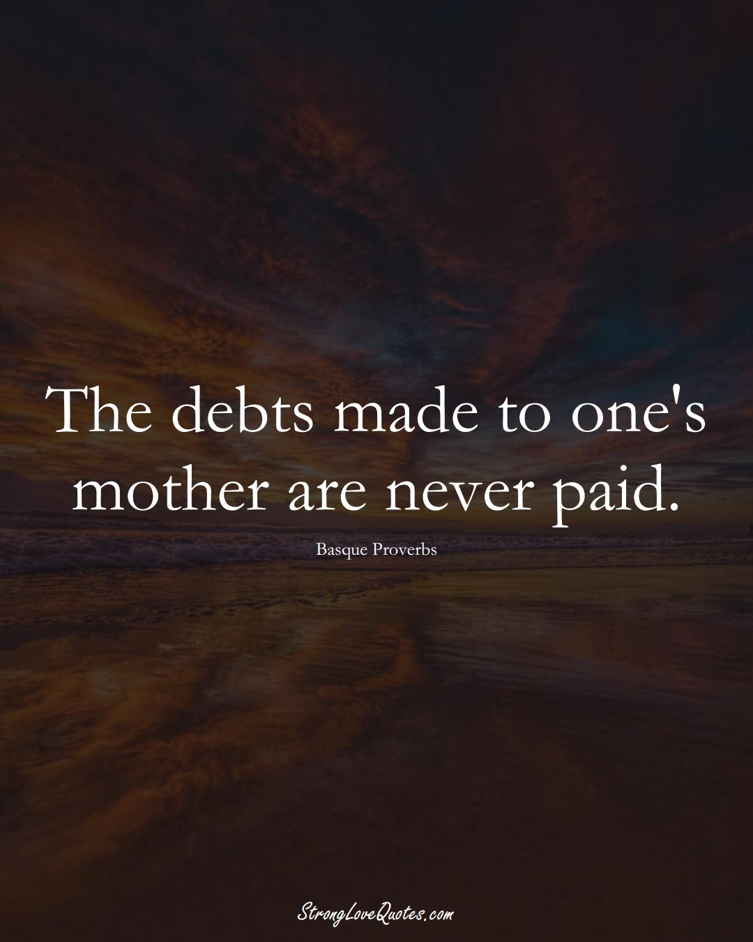 The debts made to one's mother are never paid. (Basque Sayings);  #EuropeanSayings