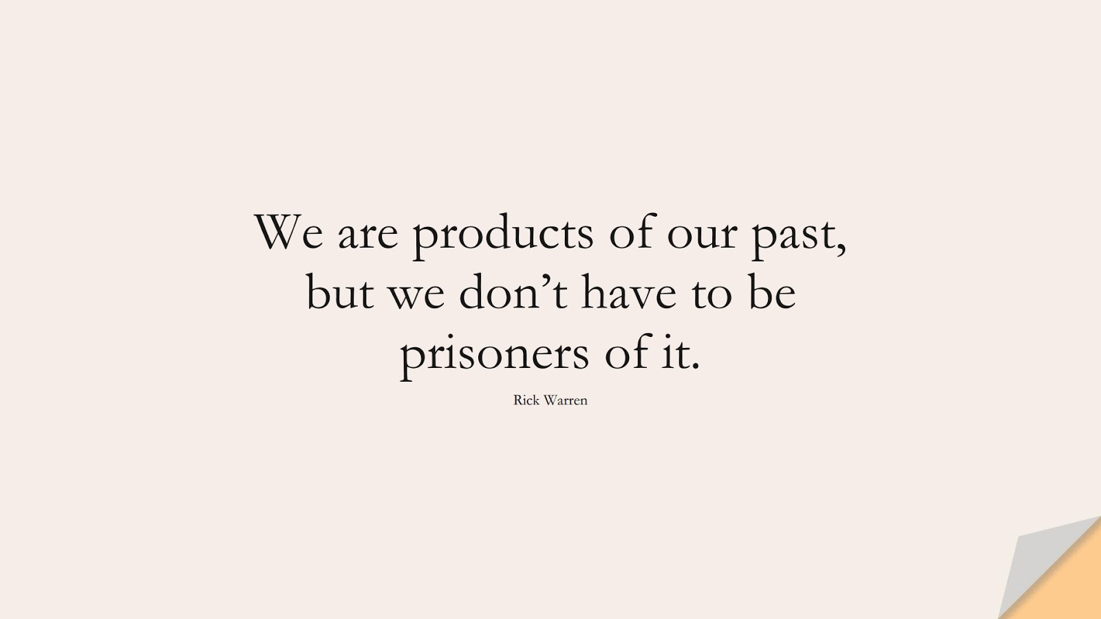 We are products of our past, but we don't have to be prisoners of it. (Rick Warren);  #ChangeQuotes