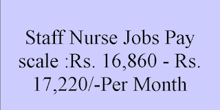 Staff Nurse Jobs Pay scale :Rs. 16,860 - Rs. 17,220/-Per Month