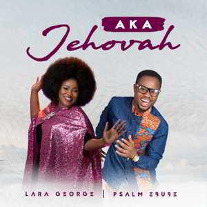 Lyrics: AKA JEHOVAH -Psalm Ebube Ft. Lara George