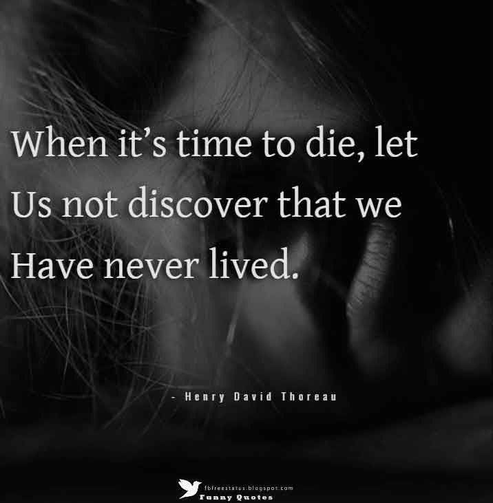 """When it's time to die, let us not discover that we have never lived."" -Henry David Thoreau"