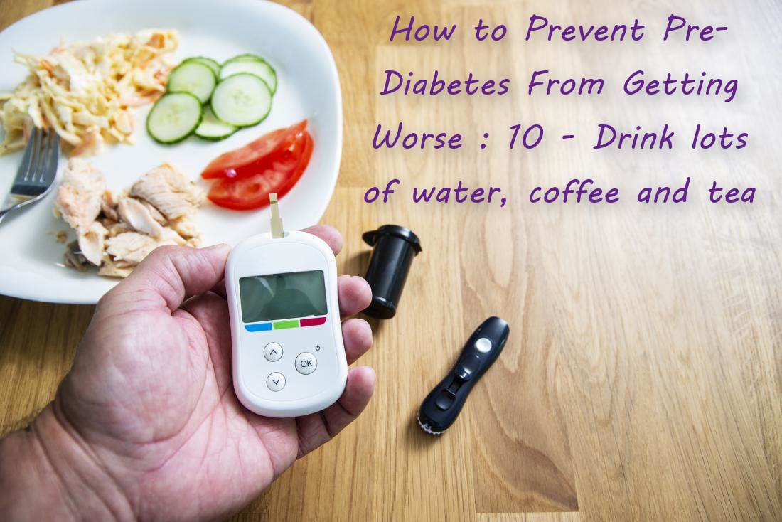 How to Prevent Pre-Diabetes From Getting Worse : 10 - Drink lots of water, coffee and tea