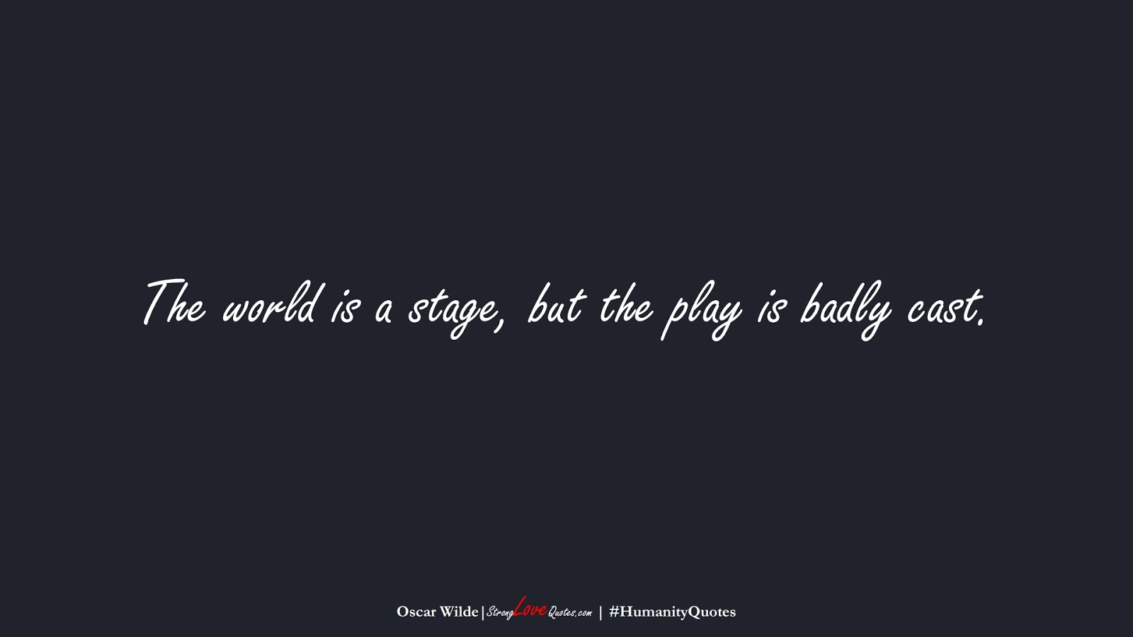The world is a stage, but the play is badly cast. (Oscar Wilde);  #HumanityQuotes