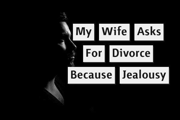 My Wife Asks For Divorce Because Of Jealousy