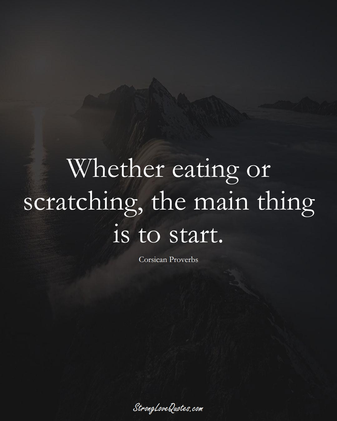 Whether eating or scratching, the main thing is to start. (Corsican Sayings);  #EuropeanSayings