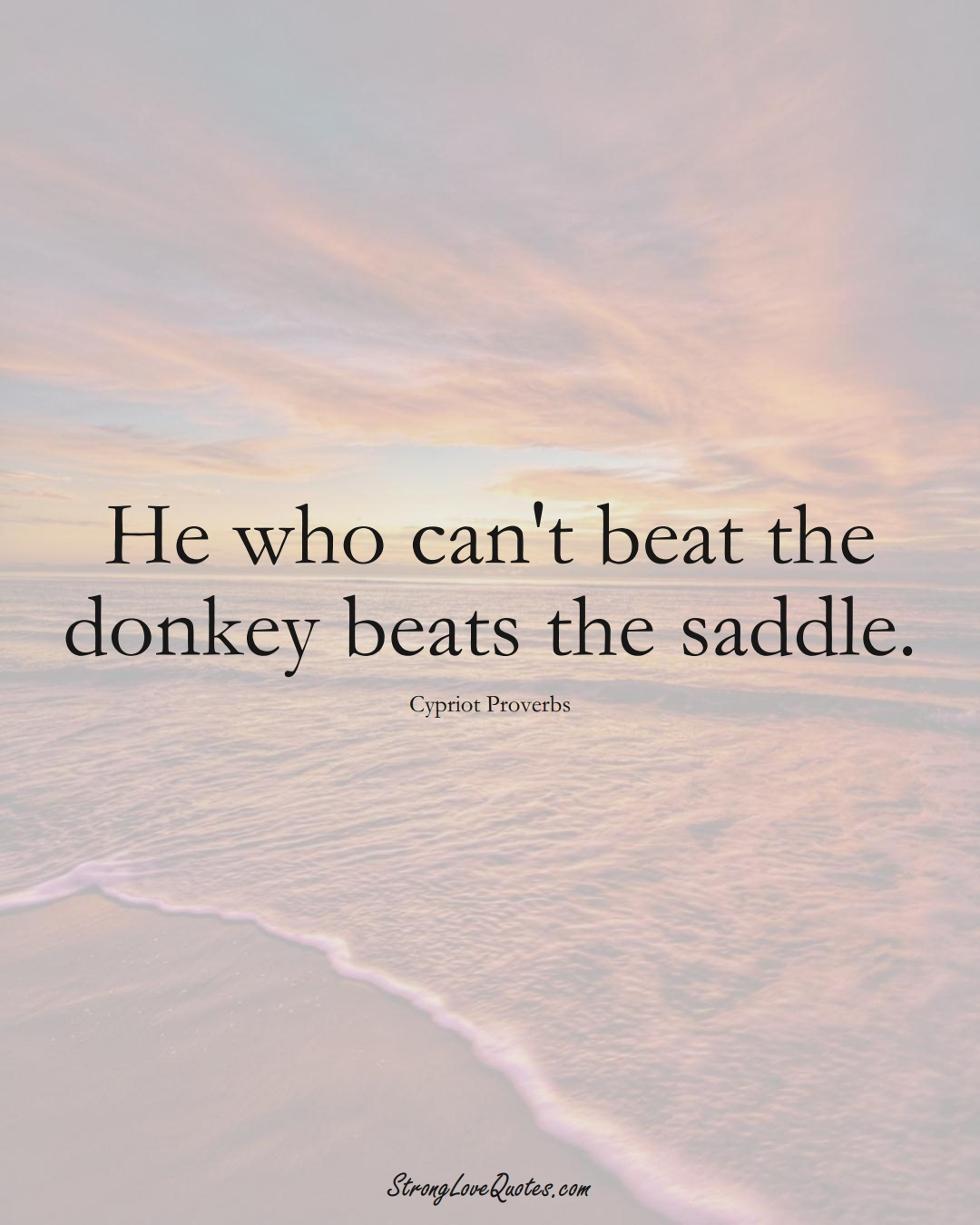 He who can't beat the donkey beats the saddle. (Cypriot Sayings);  #MiddleEasternSayings