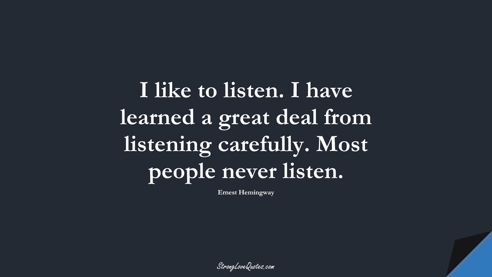 I like to listen. I have learned a great deal from listening carefully. Most people never listen. (Ernest Hemingway);  #EducationQuotes