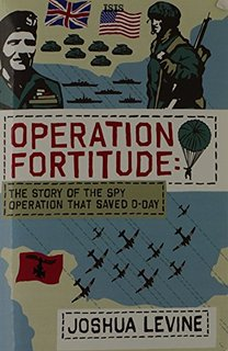 Cover - Operation Fortitude: the Story of the Spy Operation that Saved D-Day (Joshua Levine)