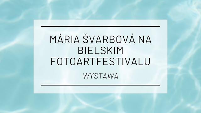 Wystawa zdjęć Márii Švarbovej na bielskim FotoArtFestivalu
