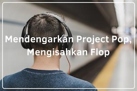 Mendengarkan Project Pop, Mengisahkan Flop