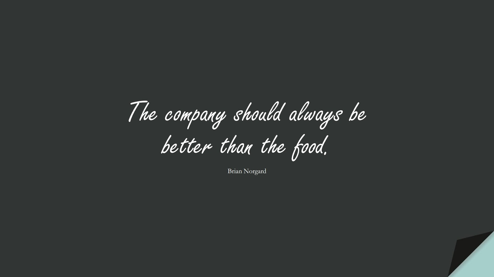 The company should always be better than the food. (Brian Norgard);  #RelationshipQuotes