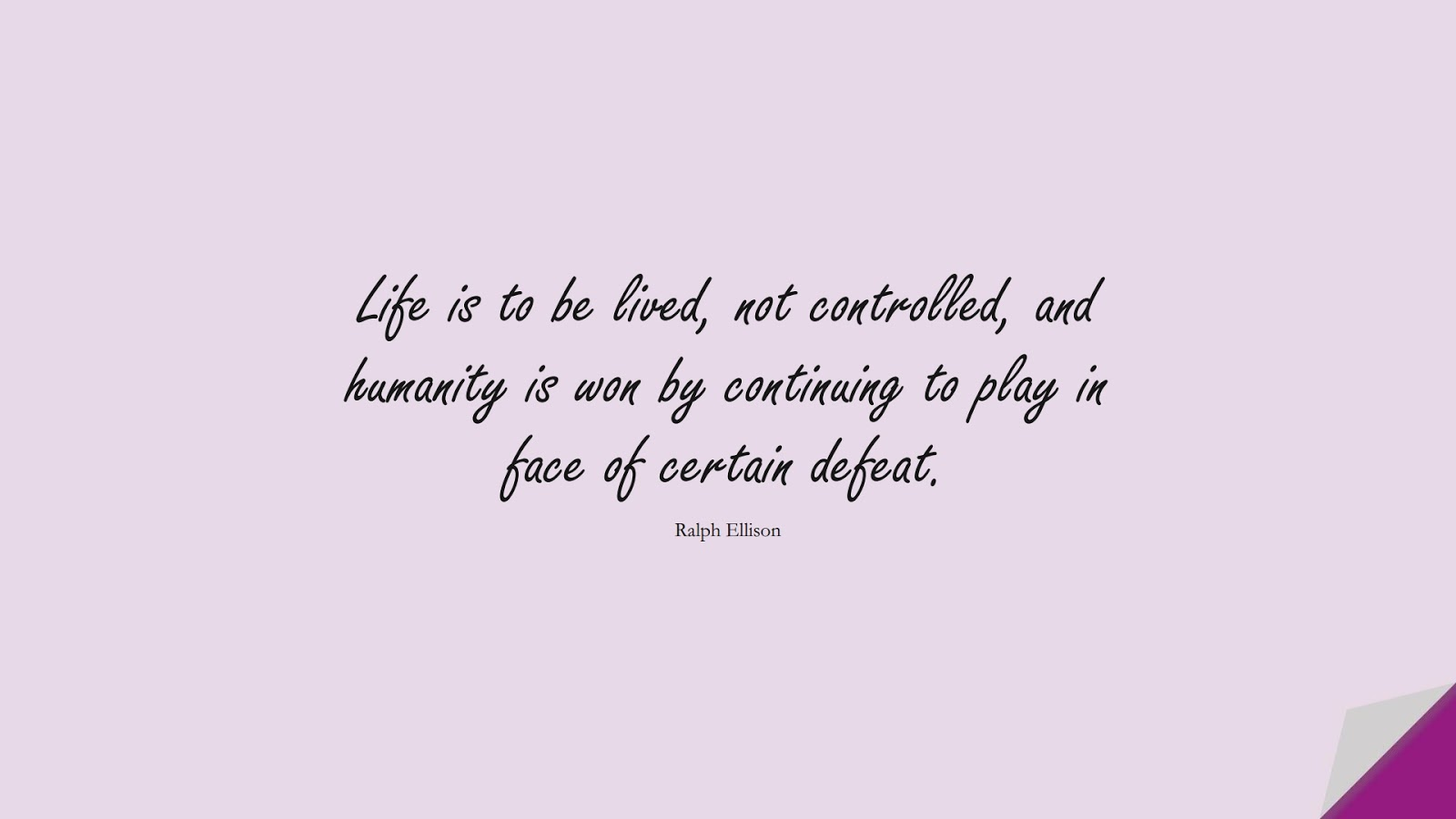 Life is to be lived, not controlled, and humanity is won by continuing to play in face of certain defeat. (Ralph Ellison);  #LifeQuotes