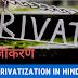 सरकार की बढ़ते निजीकरण की नीति से लोककल्याण को खतरा || Privatization In India In Hindi