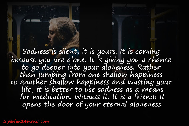 Sadness is silent, it is yours. It is coming because you are alone. It is giving you a chance to go deeper into your aloneness. Rather than jumping from one shallow happiness to another shallow happiness and wasting your life, it is better to use sadness as a means for meditation. Witness it. It is a friend! It opens the door of your eternal aloneness.