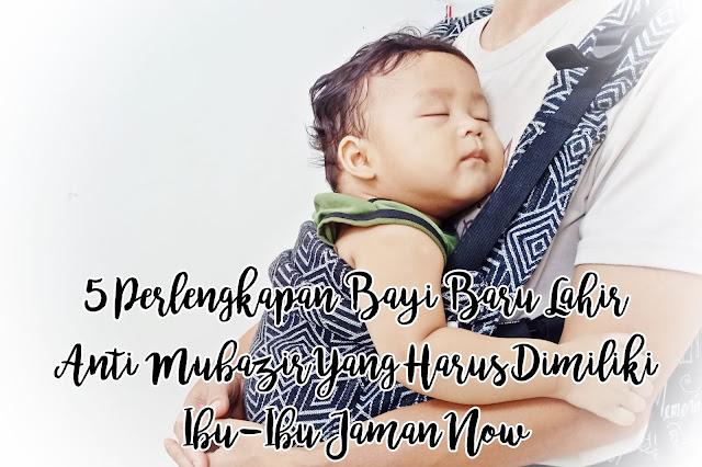 5 Perlengkapan Bayi Baru Lahir Anti Mubazir Yang Harus Dimiliki Ibu-Ibu Jaman Now