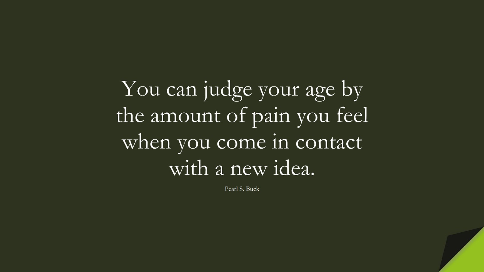 You can judge your age by the amount of pain you feel when you come in contact with a new idea. (Pearl S. Buck);  #FearQuotes