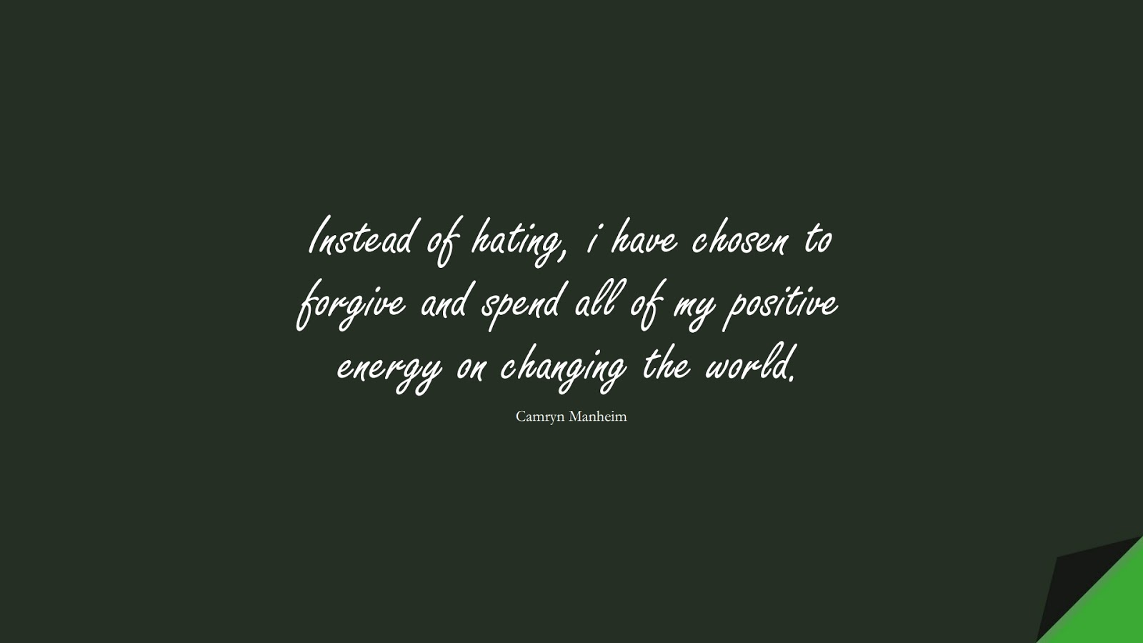 Instead of hating, i have chosen to forgive and spend all of my positive energy on changing the world. (Camryn Manheim);  #PositiveQuotes