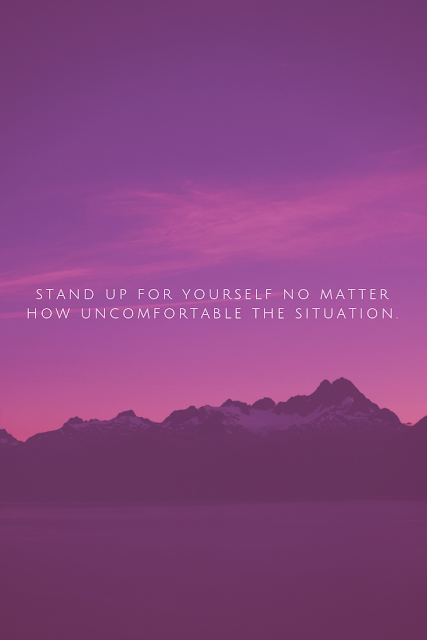You are going to stand up for yourself no matter how uncomfortable the situation because you owe it to yourself.