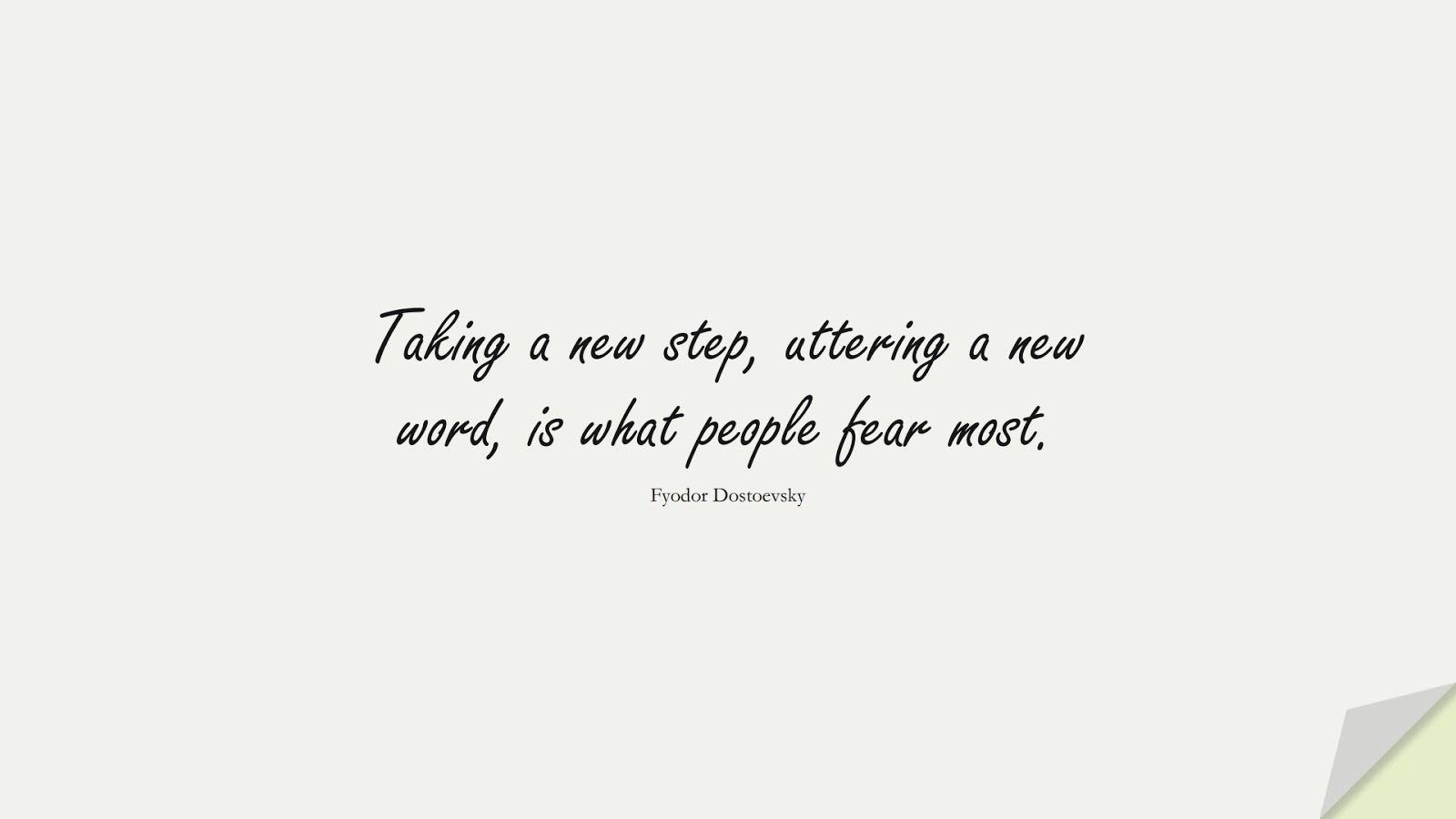 Taking a new step, uttering a new word, is what people fear most. (Fyodor Dostoevsky);  #CourageQuotes