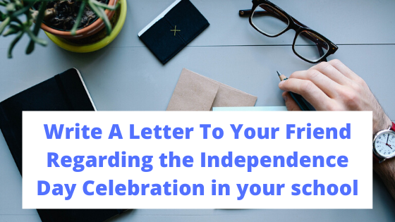 Write A Letter To Your Friend Regarding The Independence Day Celebration In Your School