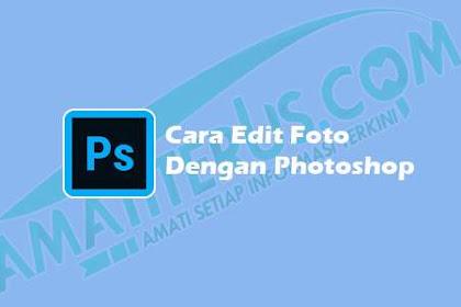 Cara Mudah Edit Foto di Photoshop Bagi Pemula Agar Terlihat Bagus