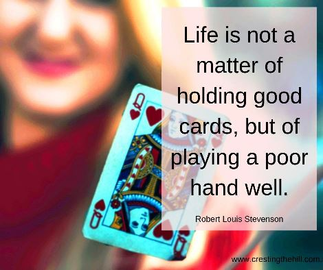 Life is not a matter of being dealt a good hand of cards, but of playing what we've been dealt well. #lifequotes