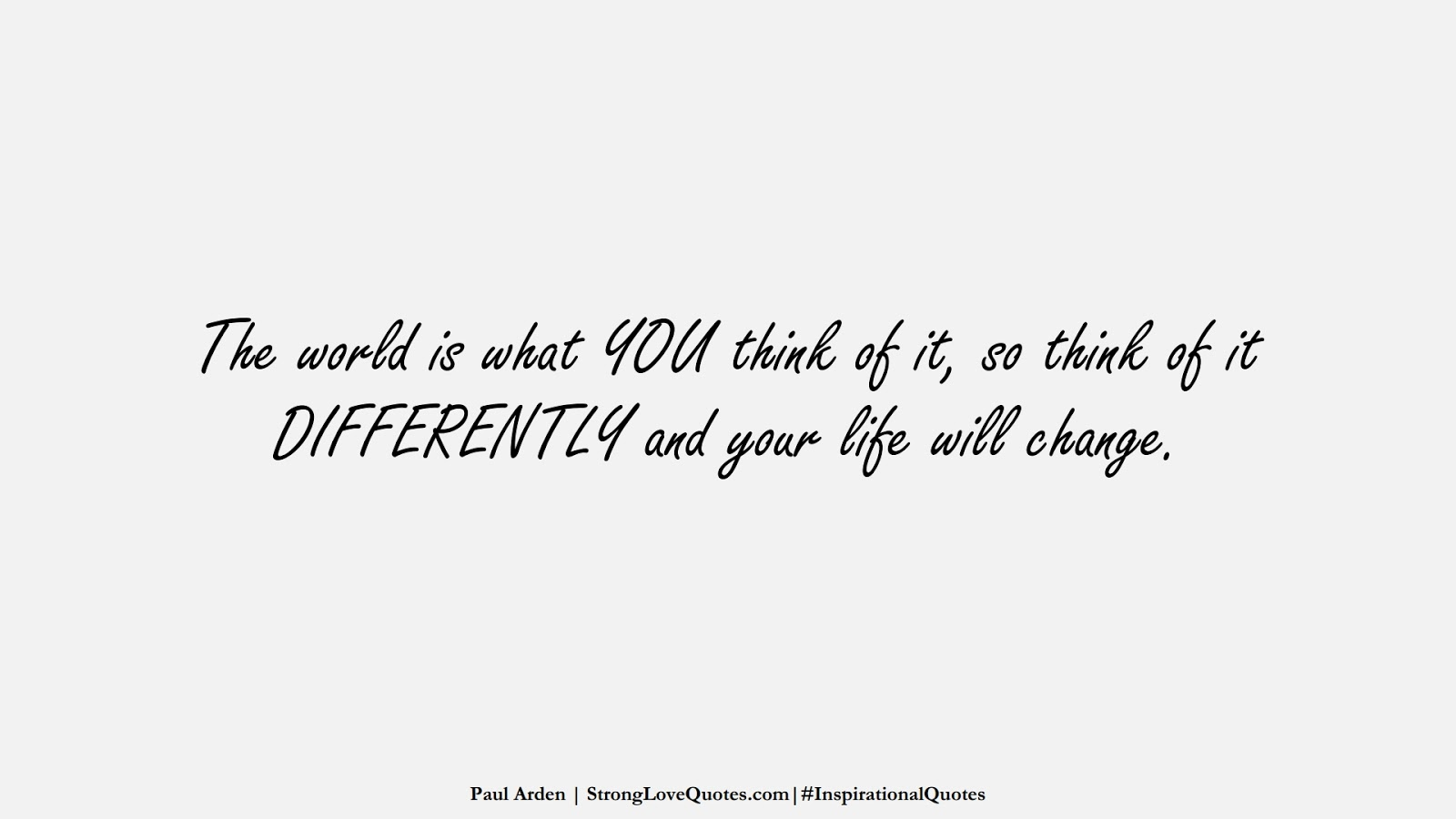 The world is what YOU think of it, so think of it DIFFERENTLY and your life will change. (Paul Arden);  #InspirationalQuotes