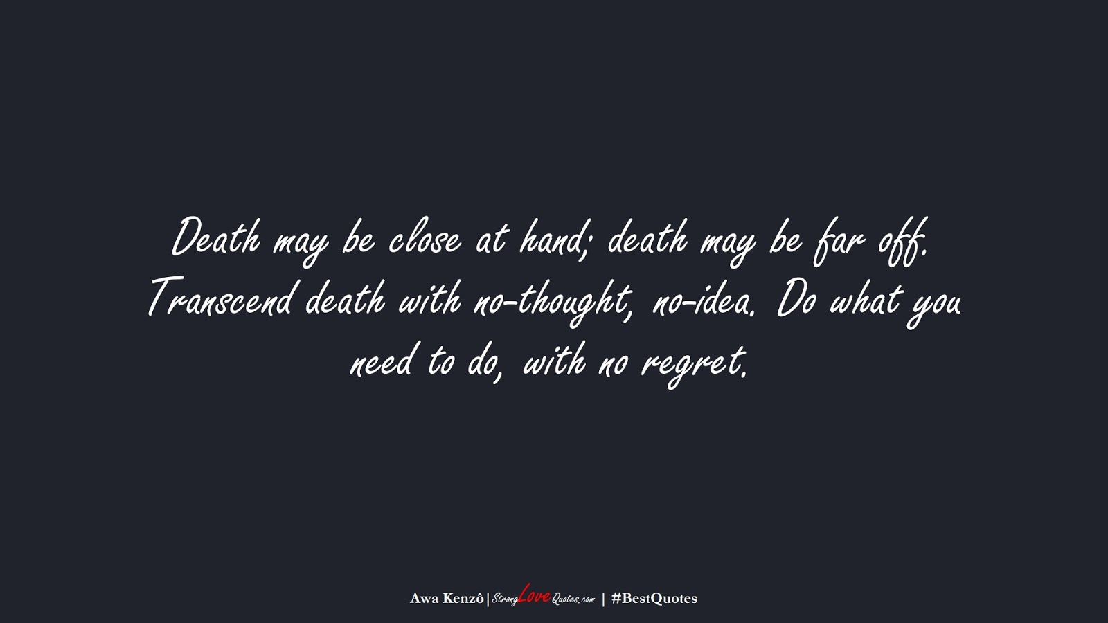 Death may be close at hand; death may be far off. Transcend death with no-thought, no-idea. Do what you need to do, with no regret. (Awa Kenzô);  #BestQuotes